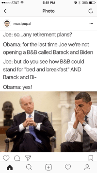 """<p>For more Joe Biden Memes Visit Bidenbro.com</p>: 0 AT&T  5:51 PM  Photo  masipopal  Joe: so...any retirement plans?  Obama: for the last time Joe we're not  opening a B&B called Barack and Biden  Joe: but do you see how B&B could  stand for """"bed and breakfast"""" AND  Barack and Bi  Obama: yes!  asiP <p>For more Joe Biden Memes Visit Bidenbro.com</p>"""