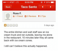 memehumor:  Are they hiring?: 0 AT&T LTE  10:53 PM  81 % |  Back  Taco Santo  Ross F.  1 Friend 5 Reviews 0 Tips  5 days ago  The entire kitchen and wait staff saw an ice  cream truck and ran outside, leaving me alone  in the restaurant. 10 minutes later they all came  back with ice cream cones.  I still can't believe this actually happened memehumor:  Are they hiring?