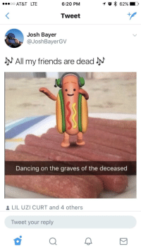 <p>Push me to the edge (via /r/BlackPeopleTwitter)</p>: .0 AT&T LTE  6:20 PM  Tweet  Josh Bayer  @JoshBayerGV  All my friends are dead  Dancing on the graves of the deceased  LIL UZI CURT and 4 others  Tweet your reply  2 <p>Push me to the edge (via /r/BlackPeopleTwitter)</p>