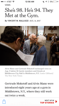 Family, Friends, and Gym: 0 AT&T  VOWS  12:56 AM  Shes 98. Hes 94. They  Met at the Gym  By VINCENT M. MALLOZZI AUG. 11, 2017  Alvin Mann and Gertrude Mokotoff exchanged vows on  Aug. 5 before 50 family members and friends at  Middletown City Hall in Middletown, N.Y. Justin Gilliland  The New York Times  Gertrude Mokotoff and Alvin Mann were  introduced eight years ago at a gym in  Middletown, N.Y., where they still work  out twice a week.  NEXT UP IN  TOP STORIES <p>Grannies and garters and gains oh my</p>