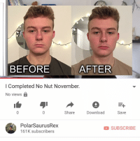 Memes, Link, and Time: 0  BEFORE  AFTER  I Completed No Nut November.  No views B  Share  Download  Save  PolarSaurusRex  161K subscribers  D SUBSCRIBE Last time I talk about nnn until next november. Link in my bio or type in my channel: PolarSaurusRex. Thanks for all of your support lads 😌