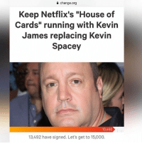"Funny, Kevin James, and House: 0 change.org  Keep Netflix's ""House of  Cards"" running with Kevin  James replacing Kevin  Spacey  13,492  3492 have signed. Let's get t a petition that we can all get behind"
