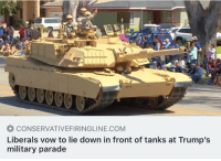 Yeah, Military, and Com: 0  CONSERVATIVEFIRINGLINE.COM  Liberals vow to lie down in front of tanks at Trump's  military parade <p>Yeah…</p>