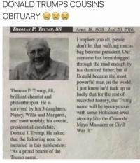 Welp...: 0  DONALD TRUMPS COUSINS  OBITUARY  HOMAS P. TRUMP. 88  APRIL 18, 1928- JAN. 20, 2016  I implore you all, please  don't let that walking mucus  bag become president. Our  surname has been dragged  through the mud enough by  his slumlord father, but if  Donald became the most  powerful man on the world  I just know he'd fuck up so  badly that for the rest of  recorded history, the Trump  Thomas P. Trump, 88  brilliant chemist and  philanthropist. He is  survived by his 3 daughters, name will be  Nancy, Willa and Margaret, with some Holocaust-level  and most notably, his cousin, atrocity like the Cinco de  presidential candidate,  Donald J. Trump. He asked Wr II  that the following note be  included in this publication:  As a proud bearer of the  synonymous  Mayo Massacre or Civil Welp...