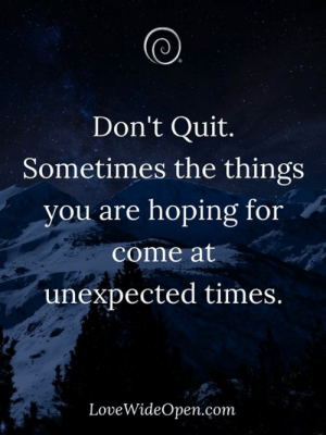 Quites: (0  Don't Quit.  Sometimes the things  you are hoping for  come at  unexpected times.  LoveWideOpen.com