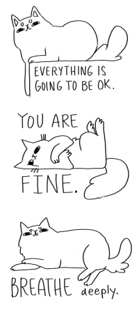 You Are Fine: 0  EVERYTHING IS  GOING TO BE OK   YOU ARE  FINE   BREATHE eepy