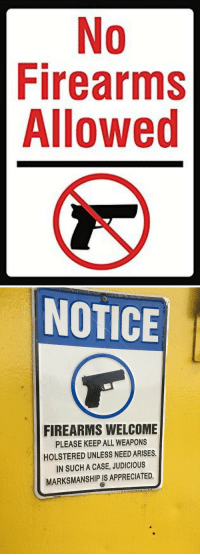 <p>One of these signs protects people much better than the other.</p>: 0  Firearms  Allowed   NOTICE  FIREARMS WELCOME  PLEASE KEEP ALL WEAPONS  HOLSTERED UNLESS NEED ARISES  IN SUCH A CASE, JUDICIOUS  MARKSMANSHIP IS APPRECIATED. <p>One of these signs protects people much better than the other.</p>