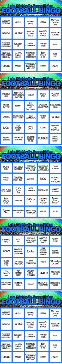 """Beer, Butt, and Click: 0  FOOTBA BINGo  MARRIAGEADELE  PROPOSAL  LATERAL  CROTCH  GRAB  BARFS  PLAYERSMAN BOOB  '  REDHEAD HALMARY POURING MOM IN  SIGHTING  SAUCE  STANDS  SOMETHINGGoDADDYBEER  AD  PANTED  PZZA  UNINTELLIGIBLE  FIRST HALF  UNHAPPY  FACEMASK/  IDY  SAFETYSKYLINE  BUTT  PAT  TOTAL POITSCHILD IN  UNDER 50STANDS HORSECOLLAR SHOT  ING  FUMBLE!MULLET   FOOTBA BINGo  STEAMING TOTAL PONTS  MULLET TALKNGF  BABY  PENALTY  ovER 50  ON-AIR  BURRITOINJURY  ANY  MENTION  EXCESSME