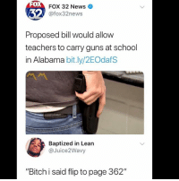 "Bitch, Guns, and Lean: 0  FOX 32 News  @fox32news  Proposed bill would allow  teachers to carry guns at school  in Alabama bit.ly/2EOdafS  Baptized in Lean  @Juice2Wavy  ""Bitch i said flip to page 362"" 😩"