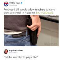 """Bitch, Blackpeopletwitter, and Guns: 0  FOX 32 News  @fox32news  Proposed bill would allow teachers to carry  guns at school in Alabama bit.ly/2EOdafS  8Memes  Baptized in Lean  @Juice2Wavy  """"Bitch i said flip to page 362"""" <p>new era (via /r/BlackPeopleTwitter)</p>"""