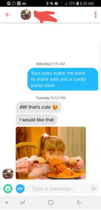 Sometimes patience pays off. Took 3 days for a response, but Im pleasantly surprised this worked.: 0 G 72% 8:20 AM  Saturday 11:15 AM  Your eyes make me want  to share with you a costly  pasta meal  Tuesday 10:53 PM  AW that's cute  I would like that  Type a message...  GIF Sometimes patience pays off. Took 3 days for a response, but Im pleasantly surprised this worked.