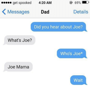 youlovetoseeit:  ooooof: 0 get spooked  @69%  4:20 AM  < Messages  Details  Dad  Did you hear about Joe?  What's Joe?  Who's Joe*  Joe Mama  Wait youlovetoseeit:  ooooof