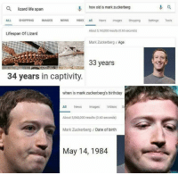 """<p><a href=""""http://memehumor.net/post/173458226670/very-peculiar"""" class=""""tumblr_blog"""">memehumor</a>:</p>  <blockquote><p>Very Peculiar…</p></blockquote>: 0, how old is mark zuckerberg  Q lizard life span  ALL SHOPPING IMAGES NEWS VIDEC Al News mages Shopping Settngs Tools  Lifespan Of Lizard  About 5,160,000 results (0.65 seconds)  Mark Zuckerberg Age  33 years  34 years in captivity  when is mark zuckerberg's birthday  es  All News magsVideos S  About 5,060,000 results (0.60 seconds)  Mark Zuckerberg Date of birth  May 14,1984 <p><a href=""""http://memehumor.net/post/173458226670/very-peculiar"""" class=""""tumblr_blog"""">memehumor</a>:</p>  <blockquote><p>Very Peculiar…</p></blockquote>"""