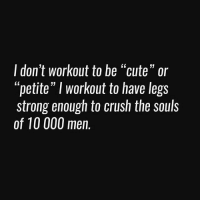 """0  I don't workout to be """"cute"""" or  """"petite"""" I workout to have legs  strong enough to crush the souls  of 10 000 men. @doyouevenwomen 💁🏼💪🏼"""