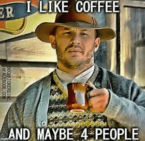Memes, Coffee, and 🤖: 0 -I-LIKE COFFEE  AND MAYBE 4 PEOPLE maybe 4