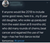 News, Cancer, and Good: 0  If anyone would like 2018 to include  some good news, here it is...my 6 year  old daughter, who woke up paralyzed  from the waist down at 8 months old,  who did many rounds of chemo, beat  cancer and regained the use of her  legs-has her first dance recital  tomorrow#cancer Truly wholesome