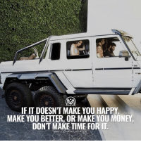 Memes, Money, and Happy: 0  IF IT DOESN'T MAKE YOU HAPPY  MAKE YOU BETTER, OR MAKE YOU MONEY  DONT MAKE TIME FOR IT  aMILLIONAIRE MENTOR Learn to make time only for the things that matter! But how do you make time for the things that matter? Leave a comment below and help other entrepreneurs with this issue!👇 - money success value millionairementor