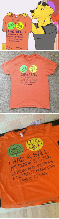 picsthatmakeyougohmm: A bit off topic. I'm a huge fan of BoJack Horseman so I had to have this shirt.  I designed it, printed it and I'm so happy.  How did I do? Please shit on my artistic skills.   Bthw, this… is the shirt : 0  IHAD A BALL  AT DIANE'S 35th  BIRTHDAY AND UNDERLINE  BALL I DON'T KNOW WHY  THIS IS SO HARD   IHAD A BALL  AT DIANE'S 35+h  BIRTHDAY AND UNDERLINE  BALL I DON'T KNOW WHY  THIS IS 50 HARD   I HAD A BALL  AT DIAnE'S 35th  BIRTHDAY AnD UnDERLInE  BALL I Don'T Know WHY  THIS IS SO HARD picsthatmakeyougohmm: A bit off topic. I'm a huge fan of BoJack Horseman so I had to have this shirt.  I designed it, printed it and I'm so happy.  How did I do? Please shit on my artistic skills.   Bthw, this… is the shirt