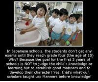Goal, Good, and Japan: 0  In Japanese schools, the students don't get any  exams until they reach grade four (the age of 10)  Why? Because the goal for the first 3 years of  schools is NOT to judge the child's knowledge or  learning,but to establish good manners and to  develop their character! Yes, that's what our  scholars taught us: Manners before knowledge! <p>The Way They Do It In Japan.</p>
