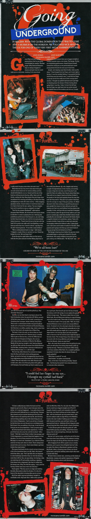 "mcrscans:  My Chemical Romance (UK tour special, 2004) article for Metal Hammer Special, 2013 by John Doran, photography by John McMurtrie.: 0  IN MID-2004, WITH THE GLOBAL DOMINATION THAT WAS TO COME  JUST A MURMUR ON THE HORIZON, WE FOLLOWED MCR AROUND  THE UK FOR ONE OF THEIR VERY FIRST METAL HAMMER FEATURES  WORDS: JOHN DORAN PHOTOS: JOHN McMURTRIE  mcrscans.tumblr.com  G-  prepared for the accident that was to happen tonight at  premier sauna-cum-venue, The Garage. During  erard Way had been having  premonitions that he was going  to be blinded for months. The lead an eviscerating performance, Gerard throws himself  singer of My Chemical Romancetoward the crowd just as one particularly lust-crazed  kept on seeing it happen in  dreams and each time he would  young woman thrusts her arms up to touch him.  Gerard, now wearing onyx-black shades, takes up the  story: ""I head-banged into her finger and it went right in  my eye. It was the weirdest feeling. It was painful but the  worst thing was how weird it was. I could feel her finger  in my eye and all this really warm fluid running down  my face. I thought my eyeball had burst and I just kept  on thinking about the dreams I'd been having about  wake up in a cold sweat, shaking. So he was almost  going blind. I was like, 'Dude, I've lost this left eye:  But the finger was right back into my socket around  the eyeball where all the tendons and shit are. It made  LEAP OF FAITH: THE  MCRMY PILE IN  ANK GENUFLECTS AT  HE ALTAR OF SCREAM  38 METLHAMNERCOUK   THE BROTHERS  WAY: DIVVENT MESS  garage RISTOR  music  ""DOESTHE NUMBER 30  GO FROM HERE MATE?""  a really weird slurping noise when she took it out.the outfit) from Newark, NJ, who, despite only having  Metal Hammer has very strict rules about what girls acouple of single releases in this country, are starting  can and cannot stick into its various orifices and this  should definitely be a no-no. Gerard and the rest of themuch for their own safety, then they do about their fans.  band are sitting around sharing coffee, beers and soft They walk out on stage to hand out bottles of water to  drinks, waiting for their Manchester Hop And Grape show the people at the front and regularly douse the ones who  soundcheck this evening and telling us all about how they look like they need it. They also try to protect their fans  are beginning to take off in this country-while swapping from the carnage on stage if they get up there. It's Metal  gig injury stories. Gerard reckons it would have been cool Hammers view that moshing is a good thing because it  in a way to have lost his eye, saying: ""Can you imagine gives people the chance to have catharsis and get the  how cool it would be to wear an eyepatch on stage?""  to cause a huge stir over here. And if they don't care  violence out that is in us all without hurting anyone else  You'd be the screamo Bluebeard!"", adds taciturr  drummer Matt Pelissier. All of the band have horror stories in this country under the age of 40 was made to go to one  to tell when it comes to playing live and, watching thepunk or screamo gig a week then football violence would  powerhouse performance that they put on, you can't help probably die out overnight. But Gerard still thinks there's  but feel they should take out a hell of a lot more personal anegative element to it sometimes, saying: ""Some of it  injury insurance. ""Frank [Iero] hit me in the face with the is macho bullshit. Some of the nu metal acts were just  head of his guitar one night and it was bleeding so much encouraging violence for violence's sake. It gives punk  that my entire face was covered in blood,"" says Ray Toro, rck a bad name and it makes it harder for the kids. Their  the Afro-haired guitarist. ""It was like a mask of blood."" parents aren't going to let them go and watch bands if  (usually). In fact, we'd go so far as to say that if everyone  ""We're a really physical band on stage,"" adds Gerard.they go and get the shit kicked out of them.""  ""I slipped a couple of discs in my back on tour. Frank hasThe Garage is heaving hours before the gig even starts  broken his wrist. We've all been hurt.""  It was the gig the night before when we first met up  with the five-piece (Gerard's brother Mikey plays bass in  and people keep on coming up to Gerard in the pub  beforehand. He's nearly mobbed at one point by two  girls coming out of McDonald's. ""Oh! My! God!"" says  ""We've all been hurt  GERARD ON SOME OF THE NOT-SO-MUCH-PERKS OF THE JOB  mcrscans.tumblr.com  METALHAMMERCOUK 39   VEHICLES AND  CONTENTS  ARE LEFT  ENTIRELY AT  OWNERS RISK  MCR'S  WARM-UP YOGA  one with hermouth full of Curly Wurly McFlurry ""My!  Chemical! Romance!  for a quick pint. Now Gerard's got over the fear of nearly  becoming a rocknrolcyclops, he can explain the genesis.  And you can see why they're starting to attract this  of their strange name. ""The name is taken from an Irvine  kind of attention when the gig kicks off. Within seconds Welsh book. Me and Mikey were looking at a copy of Ecstasy,  of the first song, Gerard is in the crowd, screaming and  thrashing like a younger, better-looking Casey Chaos.  Their music is reminiscent of other emo/post-hardcoreChemical Romance mean so much on so many different  bands such as Funeral For A Friend and Hundred Reasons, levels. It seemed to be the only way to describe the music.  but they have a scruffier, punkier edge, which comes fromAnd in another way, Trainspotting is generally set in this  the fact that they're all massive fans of Black Flag.  and on the inside it said, Three tales of chemical romance.""  The de facto leader of the group adds: ""Well, the words  area with people getting caught up in a scene and a vibe  The band, it has to be said, as nice as they are, don't  appear to be very rock'n'roll. Hammer groans inwardly  when it gets on the tour bus, as the two DVDs that are  out on show are Dungeons & Dragons, the cartoon,  and a stop-motion animation of Wind In The Willows.  Nearly all the band go straight to bed, leaving Hammer Matt, who looks like he would sooner be pulling his own  up with just Matt and the drummers from Hondo Macleanteeth out with pliers than being interviewed, perks up  and The Bled, drinking Stella, listening to Refused and slightly and says, ""Newark is in the State of New Jersey,  talking about hi-hats. C-c-c-call the cops!  where there's a lot of drugs about and that resonated  with us because of all the stuff we had to fight through to  become a band. The strange thing is that when you watch  the movie with the drug addiction and murder, it evern  looks like Newark, where we come from!""  a few hours outside of New York. It's a complete goddamn  The next day, when Hammer has unstuck its tonguewasteland. It's been shut down for about 20 years. It  from the floor and tried to rub its aching pancreas  better, we look for the band, but apparently they all got up What does it smell of?"" we ask.  to go sightseeing around Manchester at 5.30 this morning. ""Dead bodies"", he replies nonchalantly.  5.30am? That was only half an hour after Hammer went  to bed! Later, after a lot of fannying about with gaffa tape says, ""and during that period I was using substances  and hairspray, the band finally say theyre ready to go out to overcome other substances.  smells godawful.""  ""Also, at the time I was drinking severely,"" Gerard  ""I could feel her finger in my eye...  I thought my eyeball had burst""  NO, ITS NOT A WEIRD GROUPIE STORY  mcrscans.tumblr.com  40 METRIHAMMERCOUK   ""Id had a really bad year before the band and that  helped me get out of it. My art career had gone down the like he could have stepped straight out of Flock Of  shitter, 9/11 had just happened. I was quite close to that Seagulls, Gerard is a goth-rock marauder with raven-  at the time and it affected me in a very bad way. I became black hair, torn black clothing and aviator shades, and  like a hermit and just started drinking all the time and Matt, with his backwards cap and goatee beard, looks  I didn't want to do anything with my life. And drinking like he's ready to walk on stage filling in for Metallica.  and not doing anything else is the worst thing you can Frank is the most 'modern-looking guy in the band  do in terms of depression. I had to go and see a therapist with his punctured face, gun and heart tattoos, and  for the first time ever and she put me on antidepressants. asymmetrical haircut. Suddenly all their disparate looks  But it wasn'tthe counselling or the drugs, it was the band gel and they look like a band should: a band of brothers.  that got me out of my depression. I had a purpose again."" ""In this life you gotta do what you gotta do!"" yells  with his MC5/Mars Volta 'fro, the rake-thin Mikey looks  All of the band have had similar experiences. ""I think Gerard before pausing and adding, ""And if that means  you'll find none of us was the cool kid at school,"" offers doing a line of coke and getting a blow job, then that's  Frank. ""I felt like I never fitted in when I was younger and what you gotta do!""  I think depression is a normal thing that happens in thatHammer ain't gonna argue, and by the end of the show  situation. So a lot of those emotions go into our songs. there have been more members of the audience running  We keep it in check now. Sometimes I go a little bit off the across the stage and diving off than those who haven't.  rails but we keep each other in check. There's always beer After dragging Frank off for a quick curry in nearby  around when you're on tour. You're more likely to get beer Rusholme, just to prove that all English food isn't shit,  tickets than meal tickets.""  we rejoin the others in Manchester's premier rock bar,  The reason that bands drink so much on tour is because Big Hands, where a dizzying array of beers are drunk  of all of the downtime there is to kil. Matt, who doesnt by the band, and by the swelling ranks of girls who want  drink that often, says: You'll get kids who are desperate to drink with them.  to come backstage and when they run into the dressingWe leave them at about 3am, cavorting on the streets of  room there will be, like, one guy asleep, two having a chat, Manchester, singing note-perfect impressions of English  one watching the TV and another smoking a cigarettebands while dreaming about world domination.  they always look so depressed, like they've walked into  the wrong room. Why? You feel like saying, Look, you'd be  having a better time if you were out at the bar.""  Frank agrees: The hour you're on stage and meeting  the kids afterwards is what it's all about. It is the 22.5  GERARD WOULD  NEVER LET  ANYONE INTO  HIS SACRED  CRYPT  hours of the day which is boring when you're on tour.""  But if last night's gig was incendiary, tonight's is  certifiably cooler. Ray looks like a 1960s urban guerrilla  If  'DUDE, WHERE'S MY EYE?""  mcrscans.tumblr.com  METALHAMM  ERCOUK 41 mcrscans:  My Chemical Romance (UK tour special, 2004) article for Metal Hammer Special, 2013 by John Doran, photography by John McMurtrie."