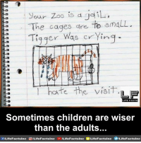 Cringed: 0 is d yd  The cages dre to smaLL.  iqer Was cYing  Tiq ger w  Tiger Was cring  ligger Was cring  hofe the visT  LIFE FACTS  3  Sometimes children are wiser  than the adults...  f/Life FactsInc  /LifeFactslnc  /LifeFacts Inc  (B/Life Facts!nc  9/LifeFactslnc