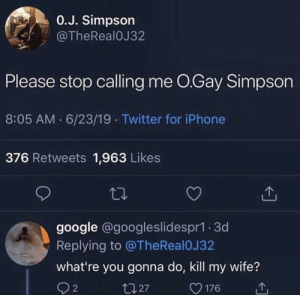 Stop Calling: 0.J. Simpson  @TheReal0J32  Please stop calling me O.Gay Simpson  8:05 AM 6/23/19 Twitter for iPhone  376 Retweets 1,963 Likes  google @googleslidespr1.3d  Replying to @TheReal 0J 32  what're you gonna do, kill my wife?  t127  2  176