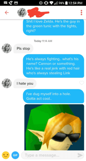 She had swipe right if you love Zelda in her bio: 0 , lill T6%  12:34 PM  Shit I love Zelda. He's the guy in  the green tunic with the tights,  right?  Today 11:14 AM  PIs stop  He's always fighting.. what's his  name? Cannon or something  He's like a real jerk with red hair  who's always stealing Link  I hate you  've dug myself into a hole  Gotta act cool..  GIF  Type a message.. She had swipe right if you love Zelda in her bio