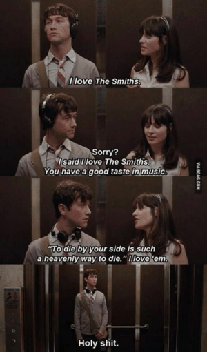 "500 Days of Summer: 0 love The Smiths  Sorry?  IsaidI love The Smiths.  You have a good taste in music  TO die by your side is such  a heavenly way to die.""nlove 'em  Holy shit.  VI  9GAG.COM 500 Days of Summer"