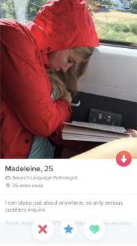 Literally all of her pictures were of her sleeping in different spots: 0  Madeleine, 25  Speech-Language Pathologist  35 miles away  I can sleep just about anywhere, so only serious  cuddlers inquire.  Fresh impla  ST ome  w me how Literally all of her pictures were of her sleeping in different spots