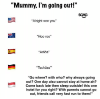 "Based on a true story!: 0)  ""Mummy, l'm going out!""  SGAG  ""Alright see you""  ""Hoo roo""  ""Adiós""  ""Tschüss""  ""Go where? with who? why always going  out? One day also cannot stay at home ah?  Come back late then sleep outside! this one  hotel for you right? With parents cannot go  out, friends call very fast run to them!""  35 Based on a true story!"