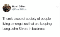 Noah, Business, and Dank Memes: 0  Noah Dillon  @DoahNillon  There's a secret society of people  living amongst us that are keeping  Long John Silvers in business What level of desperation puts you in a long John silvers