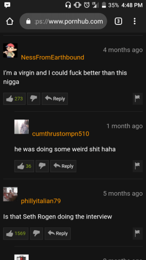 Funny, Pornhub, and Seth Rogen: 0 O  35% 4:48 PM  ps://www.pornhub.com :  4 months ago  NessFromEarthbound  I'm a virgin and I could fuck better than this  nigga  1 month ago  cumthrustompn510  he was doing some weird shit haha  36Reply  5 months ago  phillyitalian79  Is that Seth Rogen doing the interview  1569Reply Probably the worst video ever, but at least the comments were funny