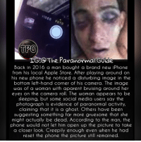 Apple, Creepy, and Iphone: 0  OO The Paranormal Gutde  Back in 2016 a man bought a brand new iPhone  from his local Apple Store. After playing around on  his new phone he noticed a disturbing image in the  bottom left-hand corner of his camera. The image  was of a woman with aparent bruising around her  eyes on the camera roll. The woman appears to be  sleeping, but some social media users say thoe  photograph is evidence of paranormal activity,  claiming that it is a ghost. Others have been  suggesting something far more gruesome that she  might actually be dead. According to the man, the  phone would not let him open up the picture to take  a closer look. Creepily enough even when he had  reset the phone the picture still remained. 💀Follow @the.paranormal.guide for more!💀 * 👻ᴛᴀɢ ғʀɪᴇɴᴅs ᴛᴏ ɢɪᴠᴇ ᴛʜᴇᴍ ᴀ sᴄᴀʀᴇ 😈 . * ᴛᴜʀɴ ᴏɴ ᴘᴏsᴛ ɴᴏᴛɪғɪᴄᴀᴛɪᴏɴs ᴅᴏɴ'ᴛ ᴍɪss ᴀ ᴘᴏsᴛ! 😱. . * ᴅᴏᴜʙʟᴇ ᴛᴀᴘ 🖤 . * ɢɪᴠᴇ ᴜs ᴀ ғᴏʟʟᴏᴡ 👽 ________________________________ . . IGNORE THE TAGS . _________________________________ scary creepy creepyfact scarystories scaryfact scaryfacts conspiracy conspiracytheory haunted paranormal supernatural horror spooky horrorlover egg serialkiller