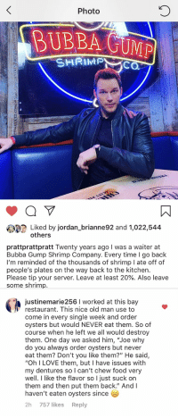 """I didn't see that coming!: 0  Photo  BUBBA GUMP  SHRIPC  Liked by jordan_brianne92 and 1,022,544  others  prattprattpratt Twenty years ago I was a waiter at  Bubba Gump Shrimp Company. Every time I go back  I'm reminded of the thousands of shrimp I ate off of  people's plates on the way back to the kitchen.  Please tip your server. Leave at least 20%. Also leave  some shrimp.  justinemarie256 I worked at this bay  Γ restaurant. This nice old man use to  come in every single week and order  oysters but would NEVER eat them. So of  course when he left we all would destroy  them. One day we asked him, """"Joe why  do you always order oysters but never  eat them? Don't you like them?"""" He said,  """"Oh I LOVE them, but I have issues with  my dentures so can't chew food very  well. I like the flavor so I just suck on  them and then put them back."""" And I  haven't eaten oysters since  2h 757 likes Reply I didn't see that coming!"""