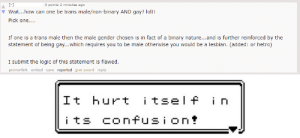 Logic, Lol, and Meme: 0 points 2 minutes ago  Wait...how can one be trans male/non-binary AND gay? lol!!  Pick one..  statement of being gay...which requires you to be male otherwise you would be a lesbian. (added: or hetro)  I submit the logic of this statement is flawed.  perma-link embed save reported give award reply  It hurt itsel f i n  its confusion+ Cis hurts itself in its 'hetro' confusion [First post and meme ever hi!]