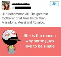 Ali, Be Like, and Love: (0  RIP Mohammad Ali. The greatest  footballer of all time better than  Maradona, Messi and Ronaldo.  She is the reason  why some guys  love to be single Twitter: BLB247 Snapchat : BELIKEBRO.COM belikebro sarcasm meme Follow @be.like.bro