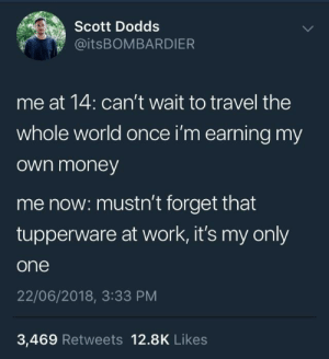 Money, Work, and Travel: 0  Scott Dodds  @itsBOMBARDIER  me at 14: can't wait to travel the  whole world once i'm earning my  own money  me now: mustn't forget that  tupperware at work, it's my only  one  22/06/2018, 3:33 PM  3,469 Retweets 12.8K Likes Weve gone a long way