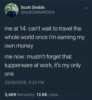 Money, Work, and Travel: 0  Scott Dodds  @itsBOMBARDIER  me at 14: can't wait to travel the  whole world once i'm earning my  own money  me now: mustn't forget that  tupperware at work, it's my only  one  22/06/2018, 3:33 PM  3,469 Retweets 12.8K Likes