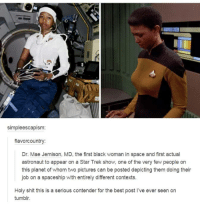 Shit, Star Trek, and Tumblr: 0  simpleescapism:  flavorcountry:  Dr. Mae Jemison, MD, the first black woman in space and first actual  astronaut to appear on a Star Trek show, one of the very few people on  this planet of whom two pictures can be posted depicting them doing their  job on a spaceship with entirely different contexts  Holy shit this is a serious contender for the best post I've ever seen on  tumblr. Star Trek for the win once again