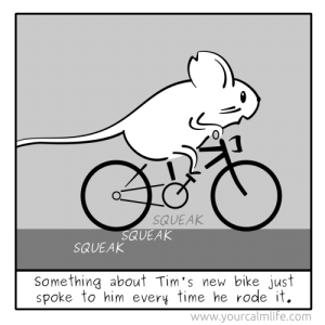 omg-images:Mouse's New Bike [OC]: 0  SQUEAK  QUEAK  SQUEAK  Something about Tim's new bike just  spoke to him every time he rode it.  www.yourcalmlif'e.com omg-images:Mouse's New Bike [OC]