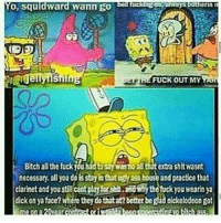 0, Squidward wann go  be tways Otherin  mi  Wellytisning  ISEly FUCK OUT MY  Bitch all the fuckilinadto  extra shlt wasnt  necessary, all you doisstayinthat ugnass house and practice that  clarinet and youstilacantplaytas :andMythefuckyou wearin ya  dickonya face? Where theydotatat? better begadnickelodeon got This shit mad funny
