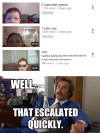 Memes, Tumblr, and Blog: 0 subcriber specal  1.1M views 2 years ago  Subtitles  1:03  1 subs yas  1.3M views 2 years ago  Subtitles  0:59  50K  SUBSCRIBERS!!i  I1  29K views 1 year ago  0:35  WELL  THAT ESCALATED  QUICKLY.  quickmeme.com browsedankmemes:  What a master. via /r/memes https://ift.tt/2UO7sQu