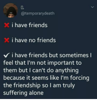 Being Alone, Friends, and Friendship: 0.  @temporarydeath  i have friends  i have no friends  V i have friends but sometimes l  feel that I'm not important to  them but I can't do anything  because it seems like I'm forcing  the friendship so I am truly  suffering alone