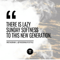 Instagram, Lazy, and Tumblr: 0  THERE IS LAZY  SUNDAY SOFTNESS  TO THIS NEW GENERATION  INSTAGRAM | @THEDONLIFESTYLE thedonlifestyle:For More Daily Motivation And Inspiration Follow Us On Instagram @thedonlifestyle https://www.instagram.com/thedonlifestyle