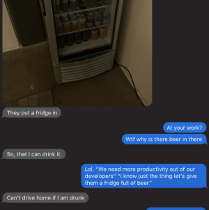 "My friends work added a fridge: 0  They put a fridge in  At your work?  Wtf why is there beer in there  So, that I can drink it.  Lol. ""We need more productivity out of our  developers"" ""I know just the thing let's give  them a fridge full of beer""  Can't drive home if I am drunk My friends work added a fridge"