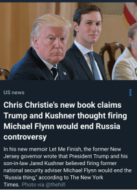 """Chris Christie: 0  US news  Chris Christie's new book claims  Trump and Kushner thought firing  Michael Flynn would end Russia  controversy  0  In his new memoir Let Me Finish, the former New  Jersey governor wrote that President Trump and his  son-in-law Jared Kushner believed firing former  national security adviser Michael Flynn would end the  """"Russia thing,"""" according to The New York  Times. Photo via @thehill"""