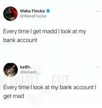Facts, Memes, and Waka Flocka: 0  Waka Flocka  @WakaFlocka  Every time l get madd I look at my  bank account  ka$h.  @kkkash  Every time l look at my bank account l  get mad 😂Real facts