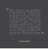Bad, Memes, and Lost: 0  Why not just say goodbye  to the bad things Say g00dbve  to all the times you felt lošt,  lo all the times it was a no  instead of a yes. To all the  scrapes and bruises. Toall  the heartache. Sav goodbve  to everything you řeally want  to do for the last time.7  How I Met Your Mother Lily 🙌🏻 https://t.co/XLlyiT5DWr