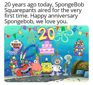 Love, SpongeBob, and Tumblr: 0 years ago today, SpongeBob  Squarepants aired for the very  first time. Happy anniversary  Spongebob, we love you.  THE srsfunny:Its enough to make a grown man cry