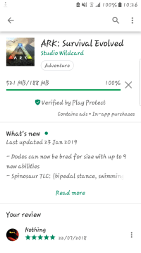 Ark Survival: {  ,00%. ! 0:26  ARK: Survival Evolved  Studio Wildcard  Adventure  52 MB/18&MB  100% X  Verified by Play Protect  Contains ads In-app purchases  What's new «  Last updated 23 Jan 2019  Doddos can now be bred for size with up to 9  new abilities  Spinosaur TLC: bipedal stance, swimmin  Read more  Your review  Nothing  22/07/20